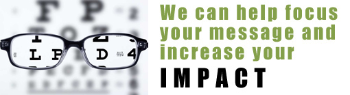 We can help focus your message and increase your impact